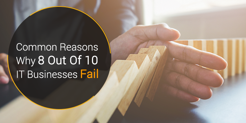 Common Reasons Why 8 Out Of 10 IT Businesses Fail
