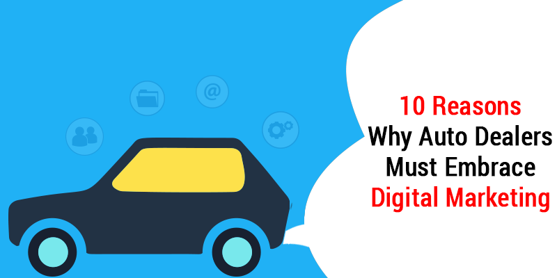 10 Reasons Why Auto Dealers Must Embrace Digital Marketing