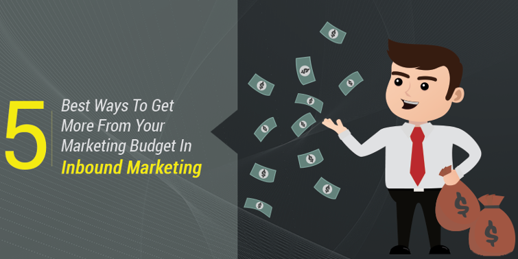 5 Best Ways To Get More From Your Marketing Budget In Inbound Marketing