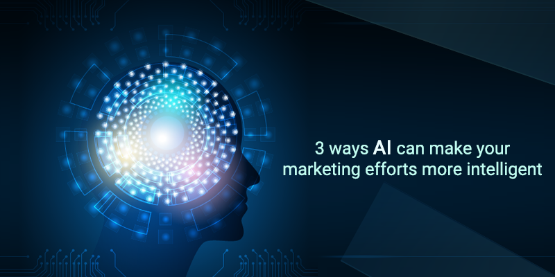 3 ways AI can make your marketing efforts more intelligent