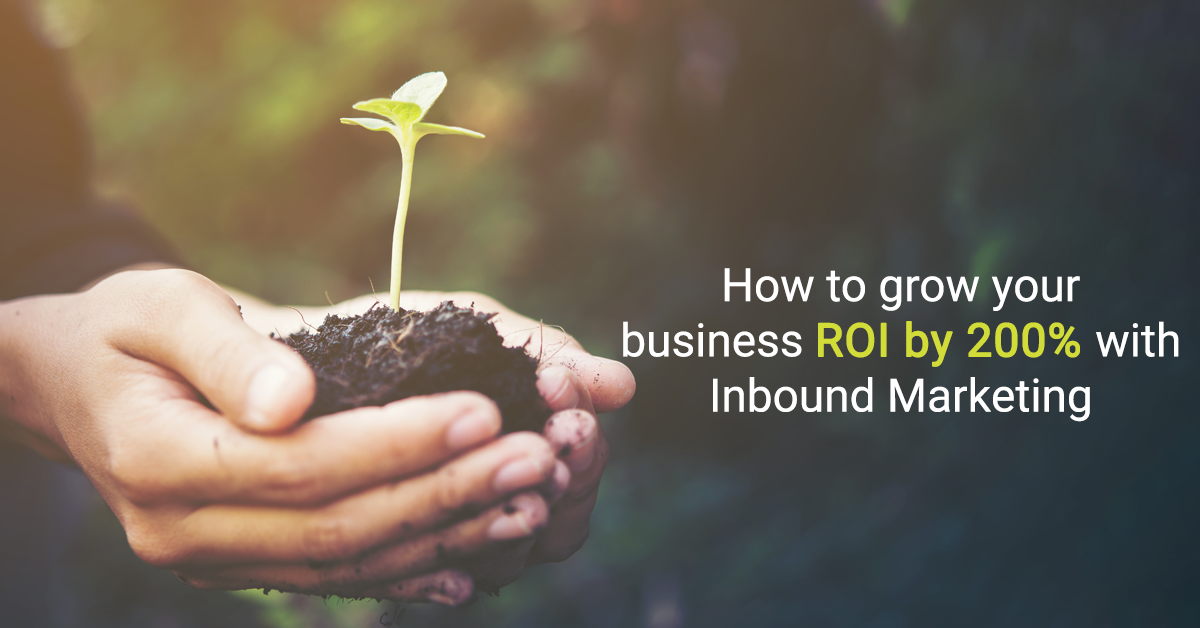 How To Grow Your Business ROI By 200% With Inbound Marketing