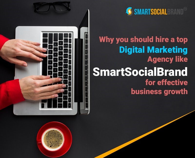 Why You Should Hire a Top Digital Marketing Agency Like SmartSocialBrand for Effective Business Growth?